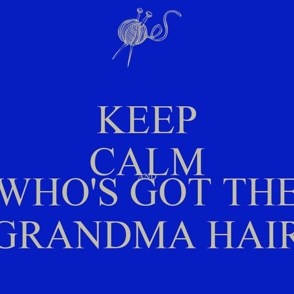 KEEP CALM AND WHO'S GOT THE GRANDMA HAIR