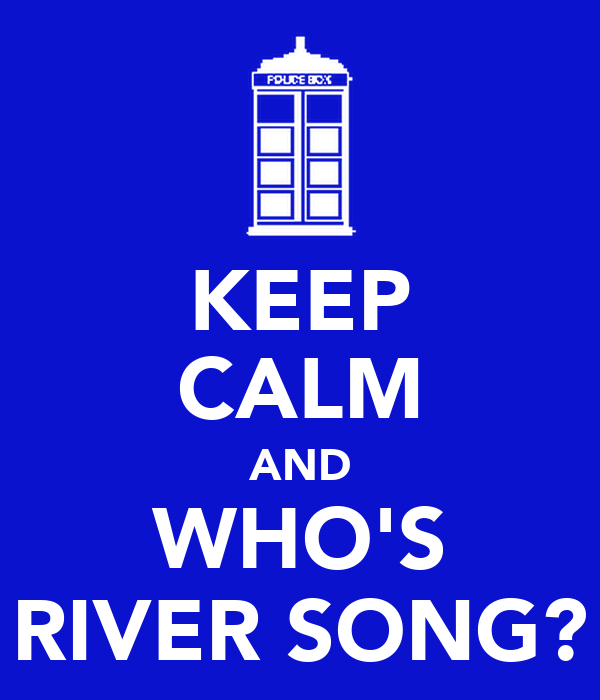 KEEP CALM AND WHO'S RIVER SONG?