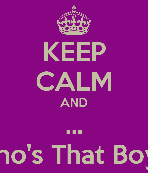 KEEP CALM AND ... Who's That Boy ?
