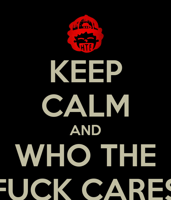 KEEP CALM AND WHO THE FUCK CARES