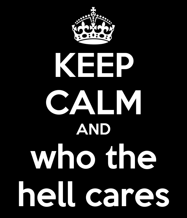 KEEP CALM AND who the hell cares