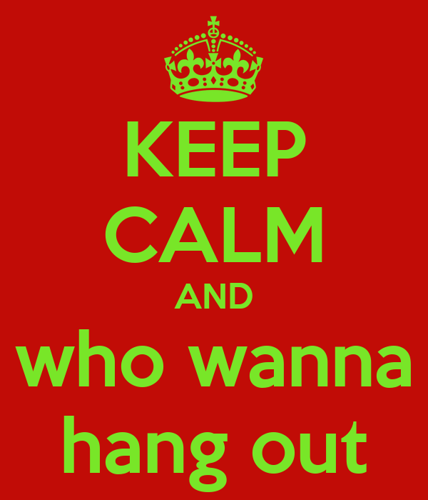 KEEP CALM AND who wanna hang out