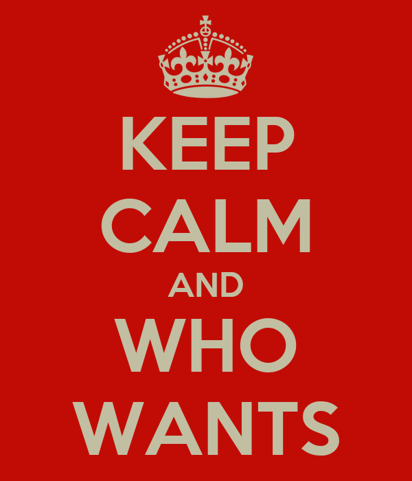 KEEP CALM AND WHO WANTS
