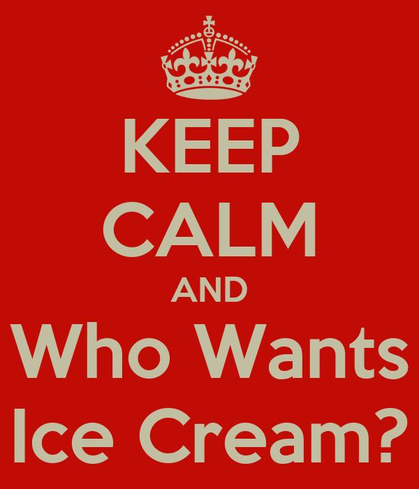 KEEP CALM AND Who Wants Ice Cream?