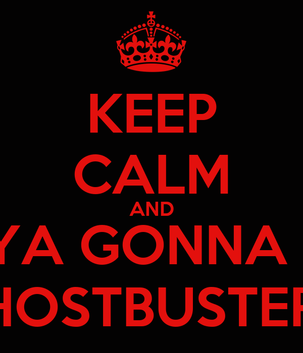 KEEP CALM AND WHO YA GONNA CALL? GHOSTBUSTERS!