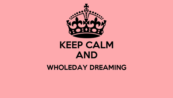 KEEP CALM AND WHOLEDAY DREAMING