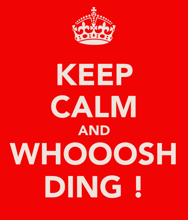 KEEP CALM AND WHOOOSH DING !