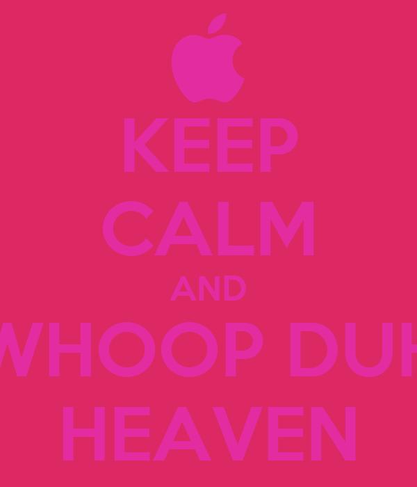 KEEP CALM AND WHOOP DUH HEAVEN