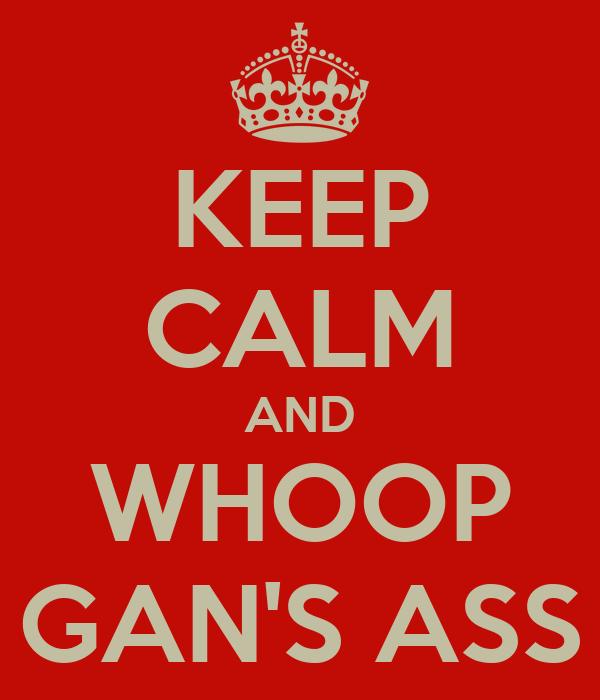 KEEP CALM AND WHOOP GAN'S ASS