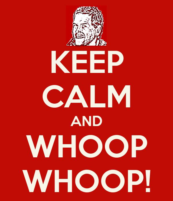KEEP CALM AND WHOOP WHOOP!