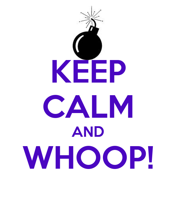 KEEP CALM AND WHOOP!