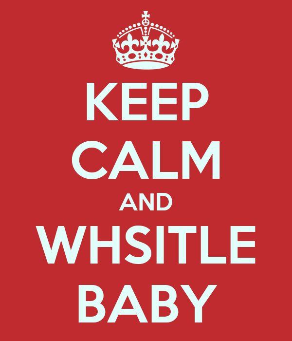 KEEP CALM AND WHSITLE BABY