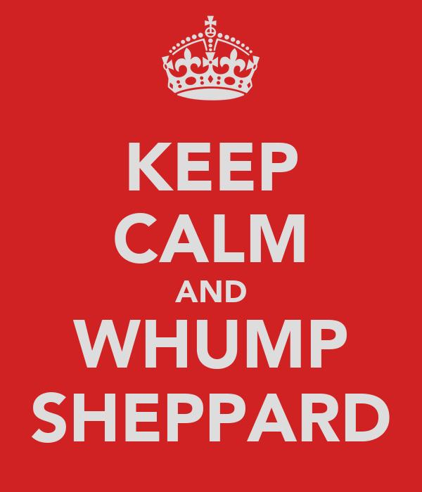 KEEP CALM AND WHUMP SHEPPARD