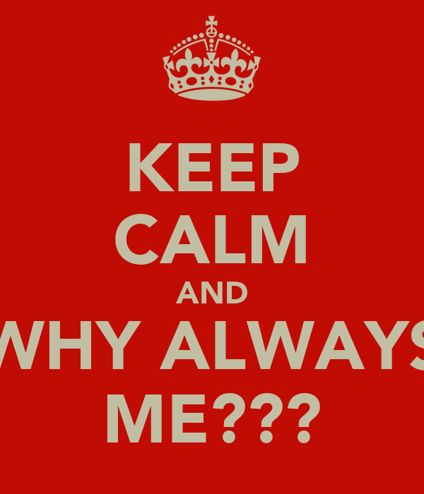 KEEP CALM AND WHY ALWAYS ME???