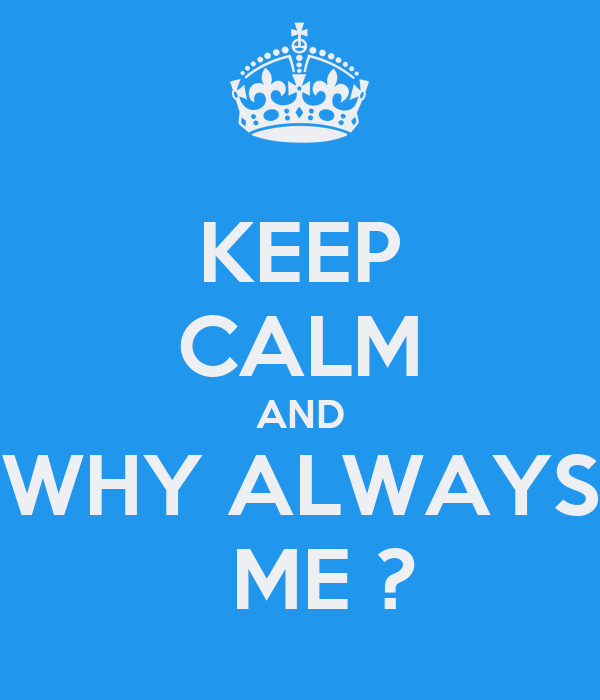 KEEP CALM AND WHY ALWAYS   ME ?