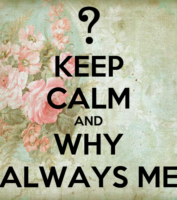 KEEP CALM AND WHY ALWAYS ME