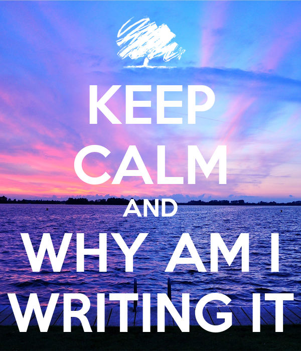 KEEP CALM AND WHY AM I WRITING IT