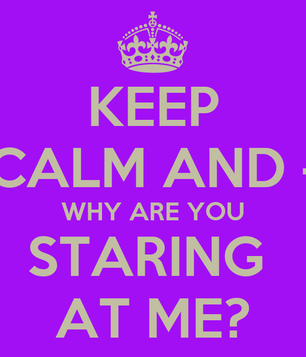KEEP  CALM AND -  WHY ARE YOU STARING  AT ME?