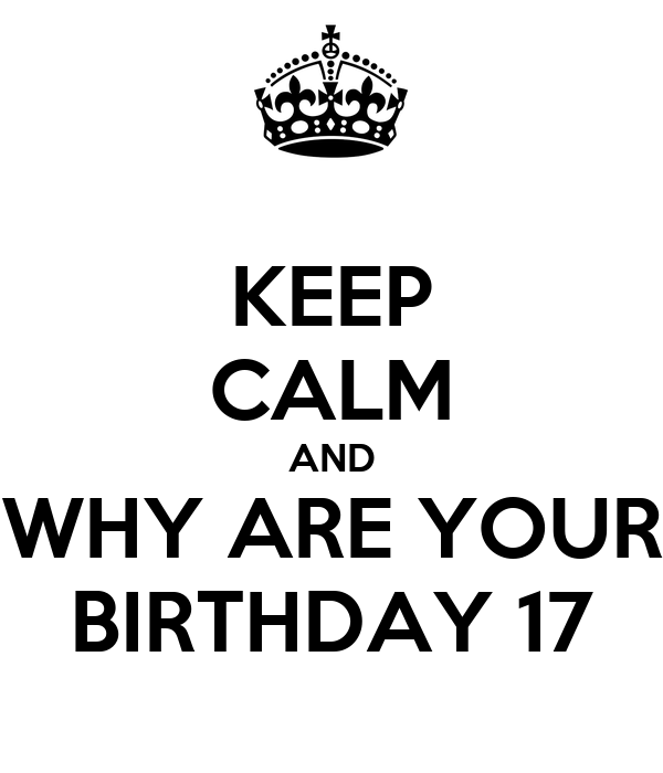 KEEP CALM AND WHY ARE YOUR BIRTHDAY 17