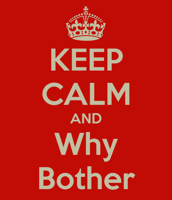 KEEP CALM AND Why Bother