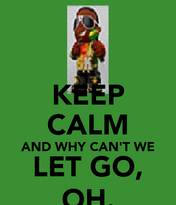 KEEP CALM AND WHY CAN'T WE LET GO, OH.
