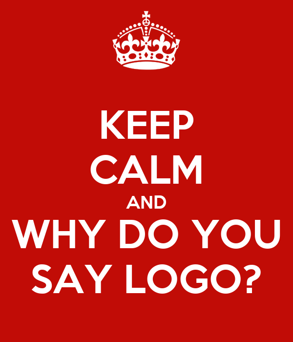 KEEP CALM AND WHY DO YOU SAY LOGO?