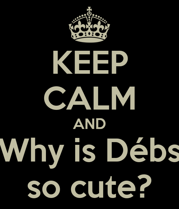 KEEP CALM AND Why is Débs so cute?