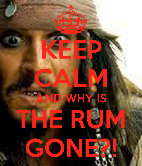 KEEP CALM AND WHY IS THE RUM GONE?!