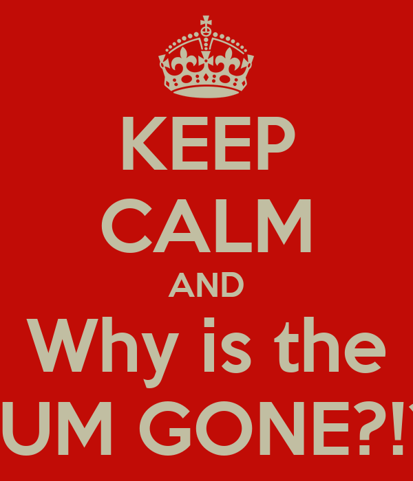 KEEP CALM AND Why is the RUM GONE?!?!