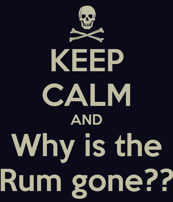 KEEP CALM AND Why is the Rum gone??