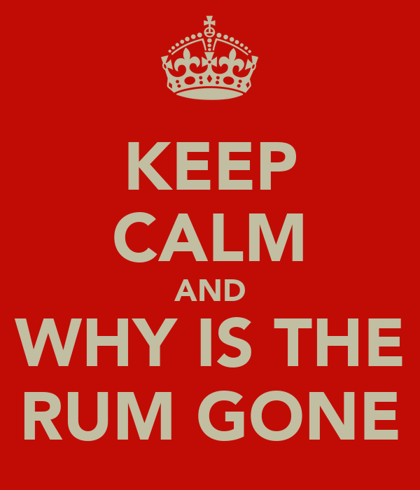 KEEP CALM AND WHY IS THE RUM GONE