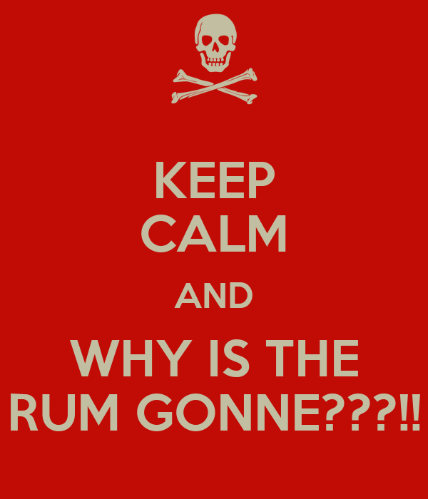 KEEP CALM AND WHY IS THE RUM GONNE???!!