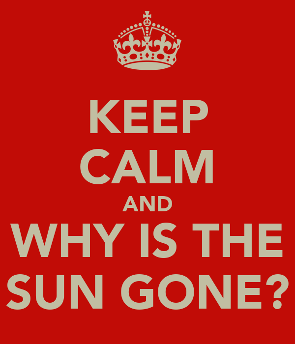 KEEP CALM AND WHY IS THE SUN GONE?