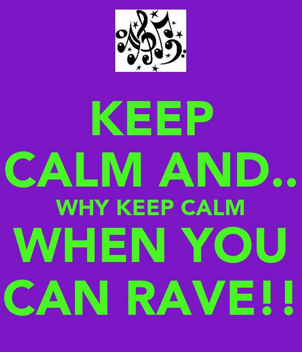 KEEP CALM AND.. WHY KEEP CALM WHEN YOU CAN RAVE!!