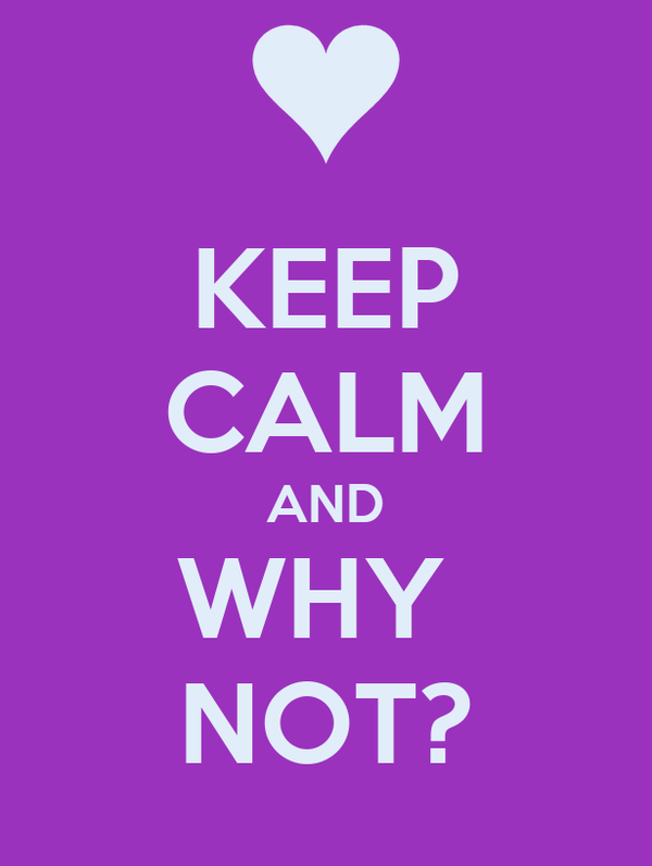 KEEP CALM AND WHY  NOT?
