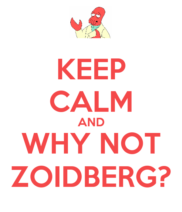 KEEP CALM AND WHY NOT ZOIDBERG?