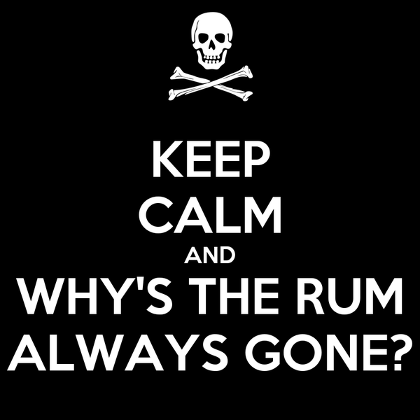 KEEP CALM AND WHY'S THE RUM ALWAYS GONE?
