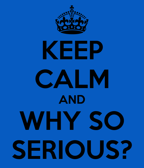 KEEP CALM AND WHY SO SERIOUS?