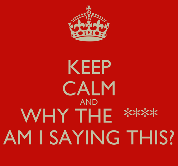 KEEP CALM AND WHY THE  **** AM I SAYING THIS?