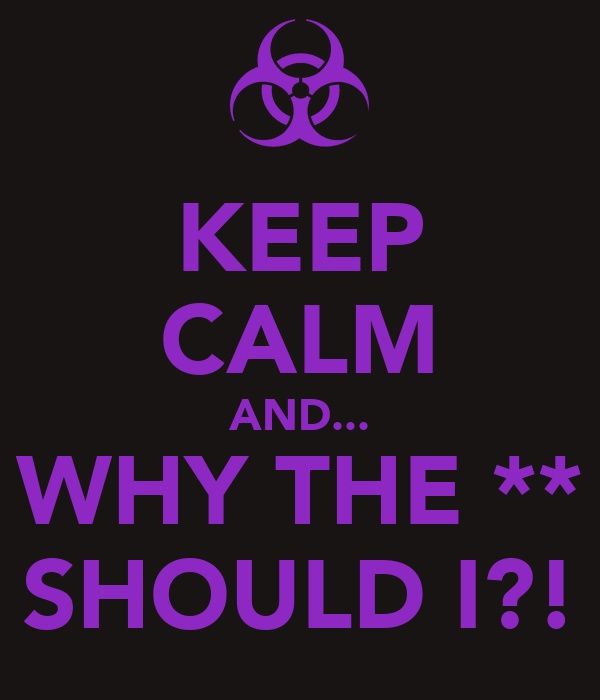 KEEP CALM AND... WHY THE ** SHOULD I?!