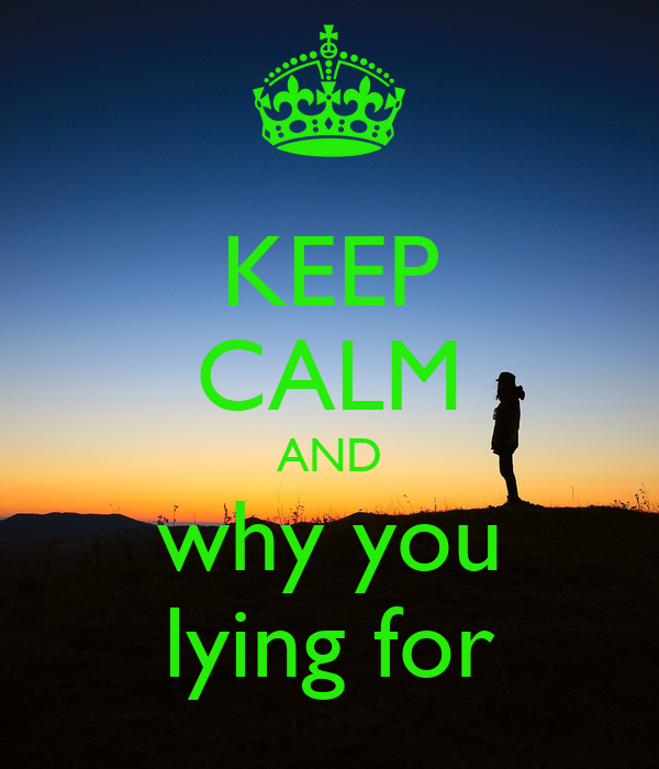 KEEP CALM AND why you lying for
