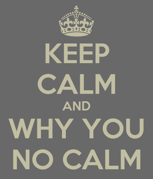 KEEP CALM AND WHY YOU NO CALM
