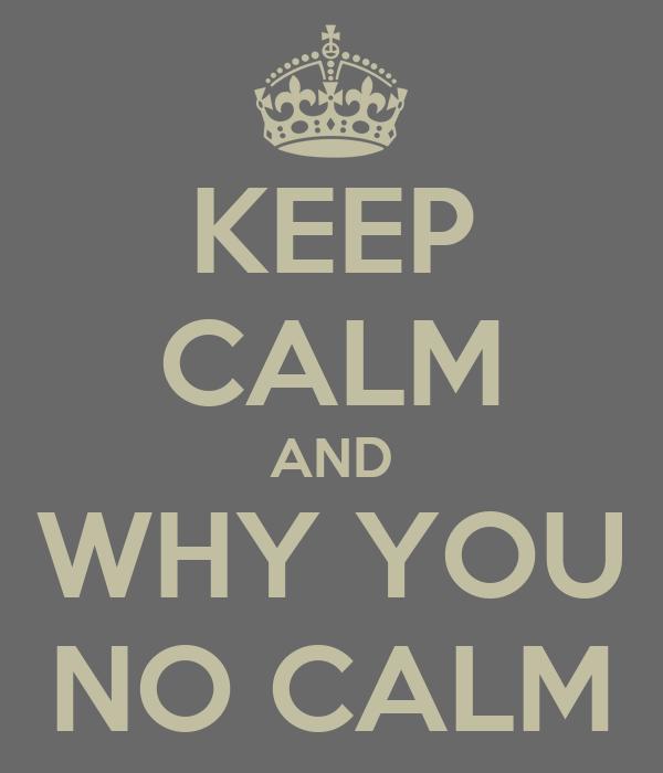 KEEP CALM AND WHY YOU NO CALM