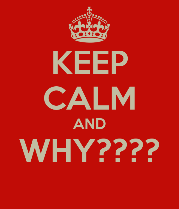 KEEP CALM AND WHY????