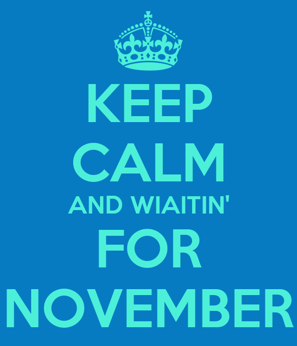 KEEP CALM AND WIAITIN' FOR NOVEMBER