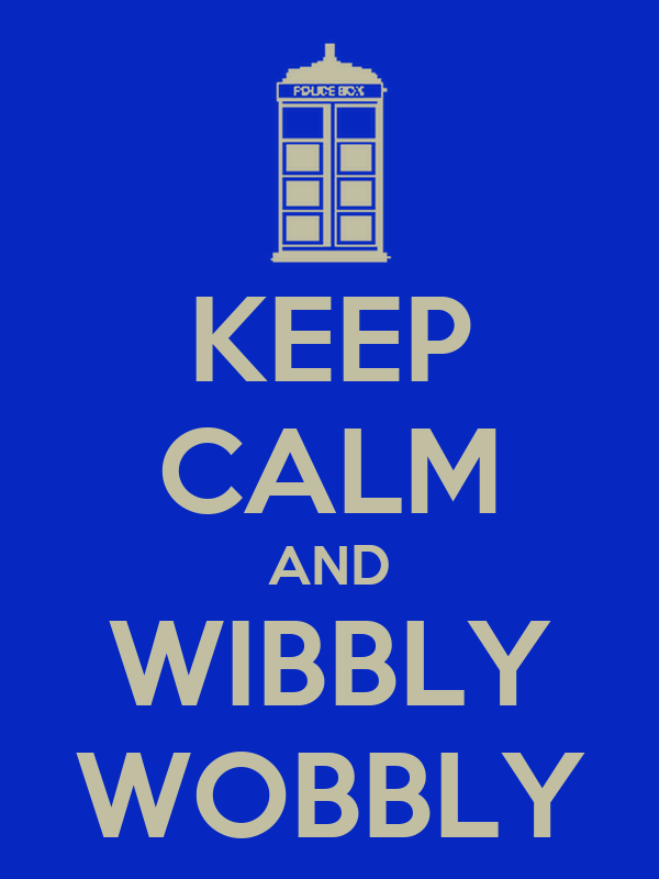 KEEP CALM AND WIBBLY WOBBLY