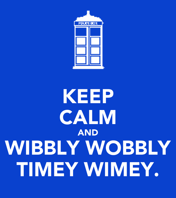 KEEP CALM AND WIBBLY WOBBLY TIMEY WIMEY.