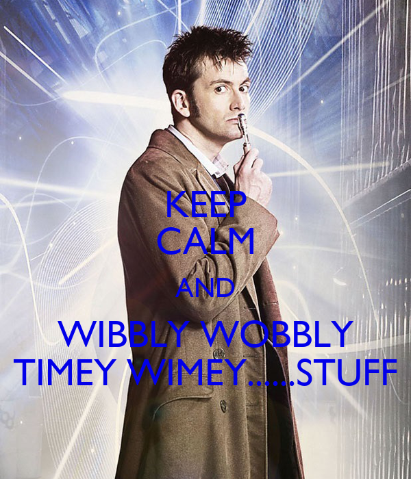 KEEP CALM AND WIBBLY WOBBLY TIMEY WIMEY......STUFF