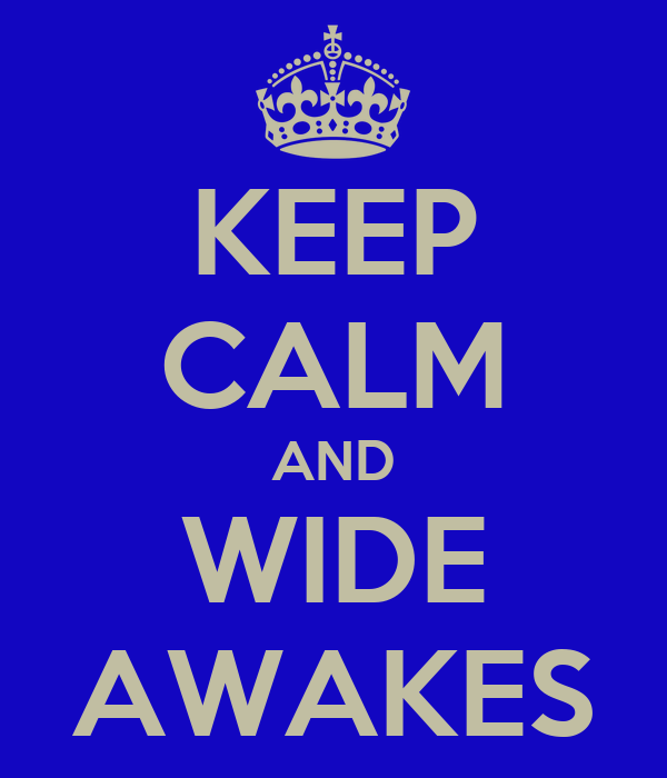KEEP CALM AND WIDE AWAKES