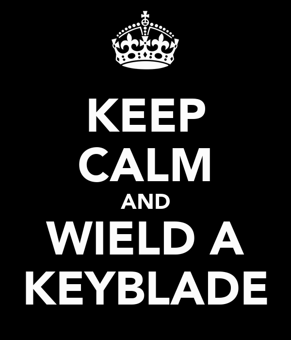 KEEP CALM AND WIELD A KEYBLADE
